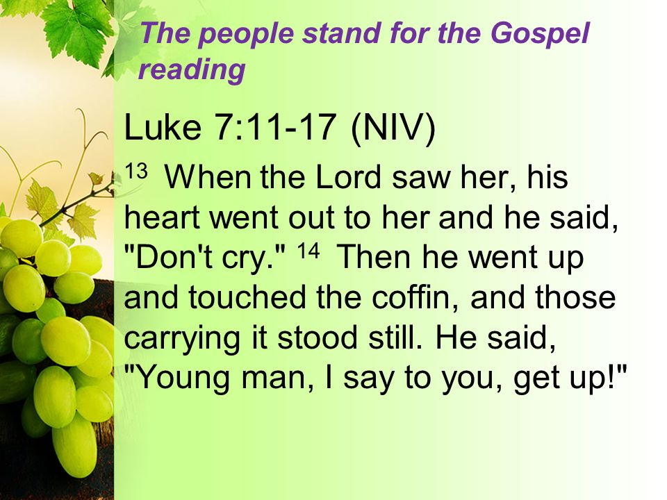 The people stand for the Gospel reading Luke 7:11-17 (NIV) 13 When the Lord saw her, his heart went out to her and he said,