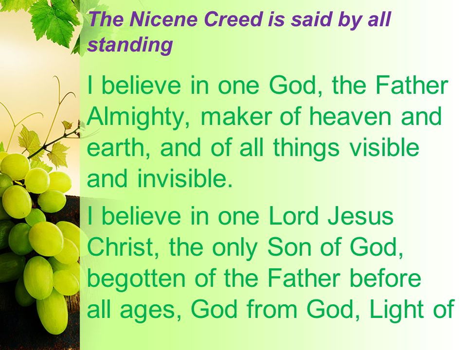 The Nicene Creed is said by all standing I believe in one God, the Father Almighty, maker of heaven and earth, and of all things visible and invisible