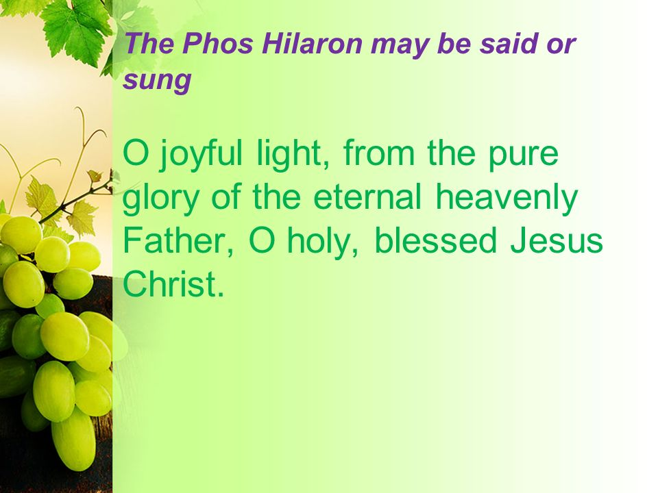 The Phos Hilaron may be said or sung O joyful light, from the pure glory of the eternal heavenly Father, O holy, blessed Jesus Christ.