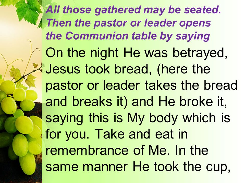 All those gathered may be seated. Then the pastor or leader opens the Communion table by saying On the night He was betrayed, Jesus took bread, (here