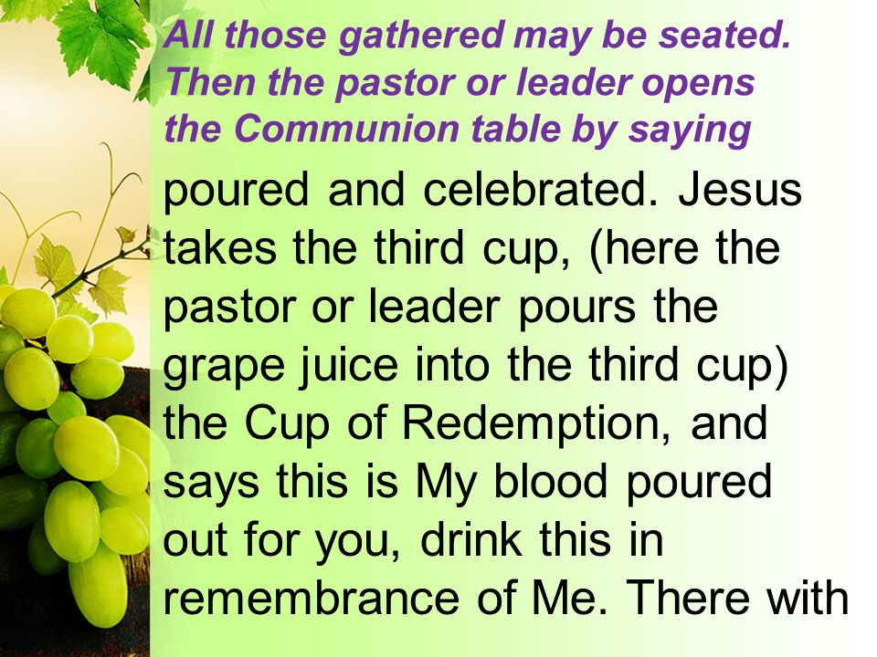 All those gathered may be seated. Then the pastor or leader opens the Communion table by saying poured and celebrated. Jesus takes the third cup, (her