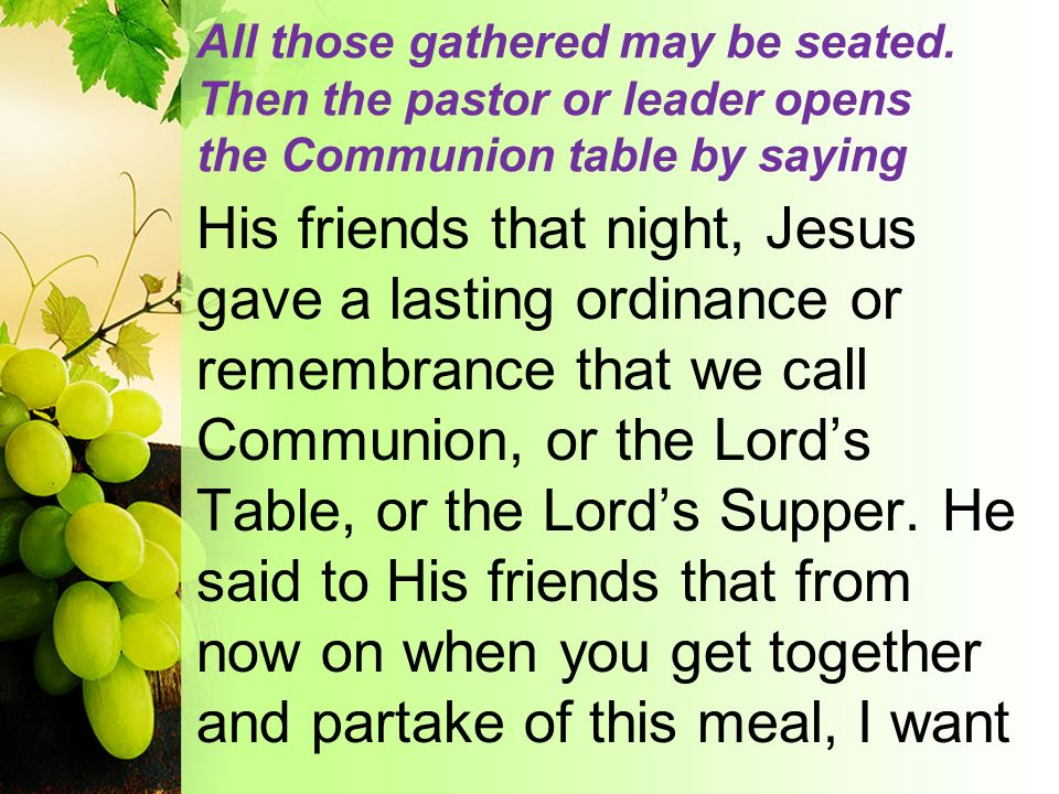 All those gathered may be seated. Then the pastor or leader opens the Communion table by saying His friends that night, Jesus gave a lasting ordinance