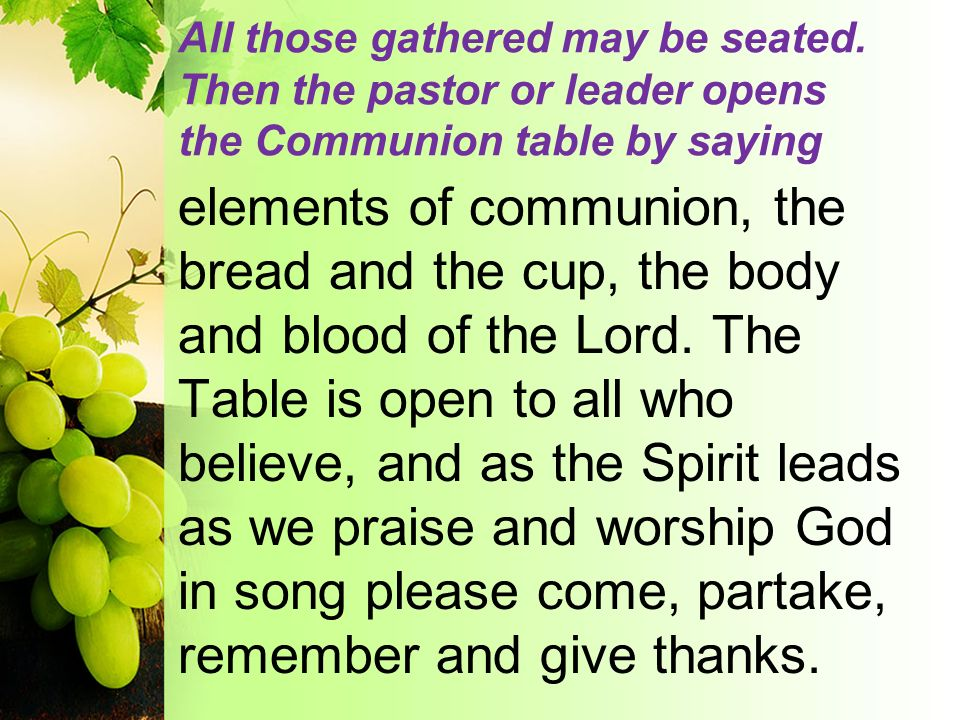 All those gathered may be seated. Then the pastor or leader opens the Communion table by saying elements of communion, the bread and the cup, the body