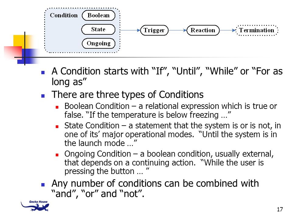 17 A Condition starts with If, Until, While or For as long as There are three types of Conditions Boolean Condition – a relational expression which is