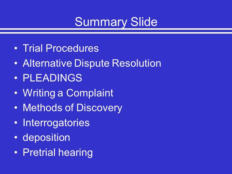 Summary Slide Trial Procedures Alternative Dispute Resolution PLEADINGS Writing a Complaint Methods of Discovery Interrogatories deposition Pretrial h