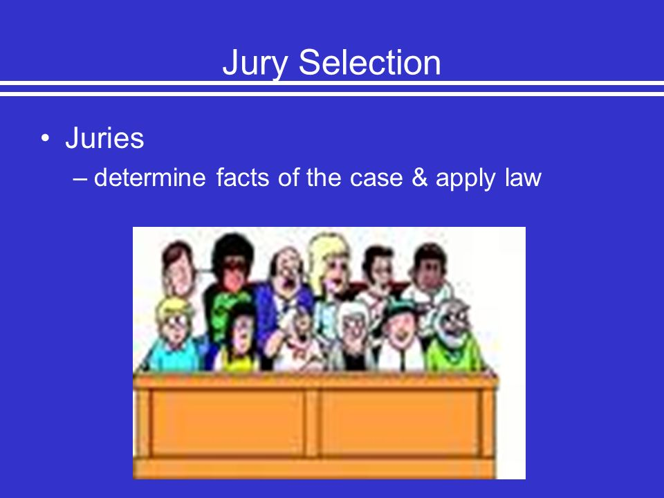 Jury Selection Juries –determine facts of the case & apply law