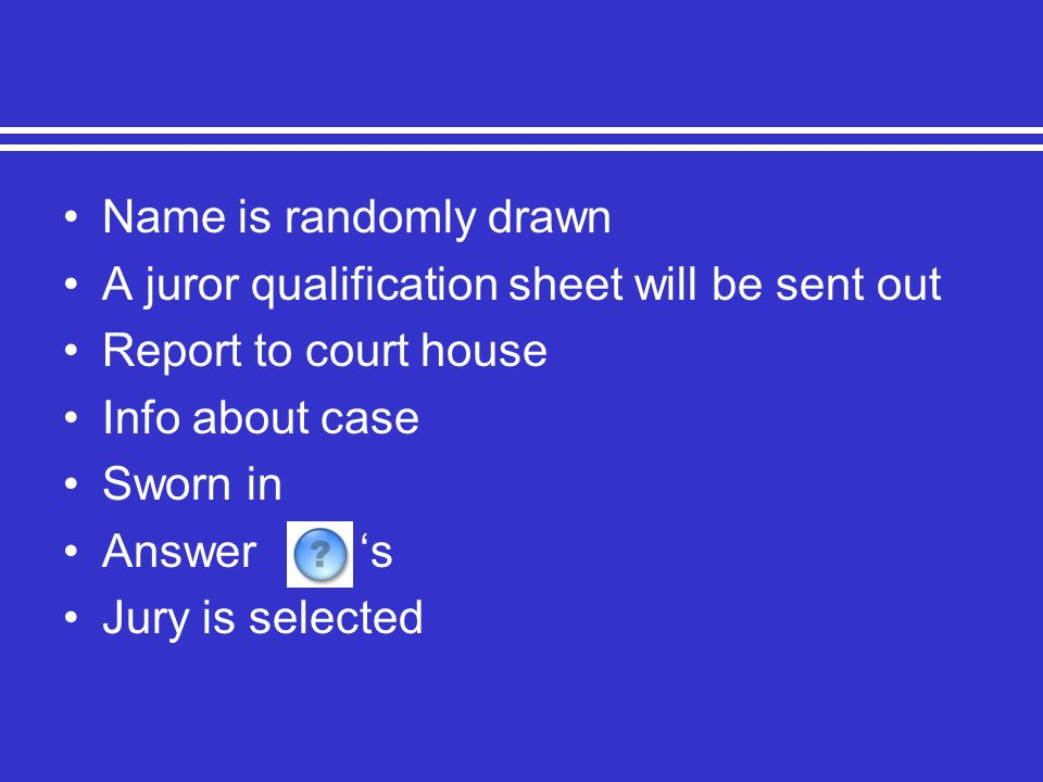 Name is randomly drawn A juror qualification sheet will be sent out Report to court house Info about case Sworn in Answer s Jury is selected