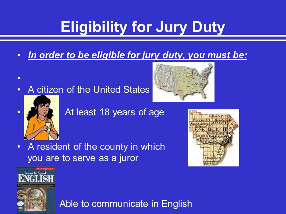 Eligibility for Jury Duty In order to be eligible for jury duty, you must be: A citizen of the United States At least 18 years of age A resident of th