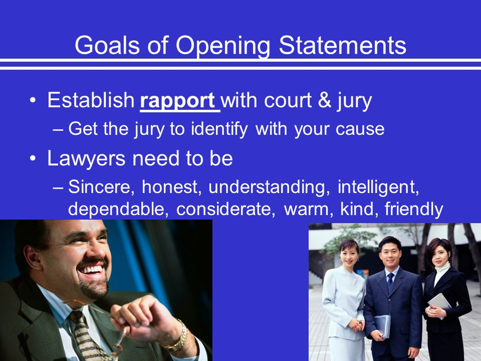 Goals of Opening Statements Establish rapport with court & jury –Get the jury to identify with your cause Lawyers need to be –Sincere, honest, underst