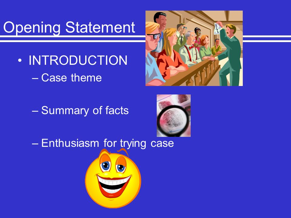 Opening Statement INTRODUCTION –Case theme –Summary of facts –Enthusiasm for trying case