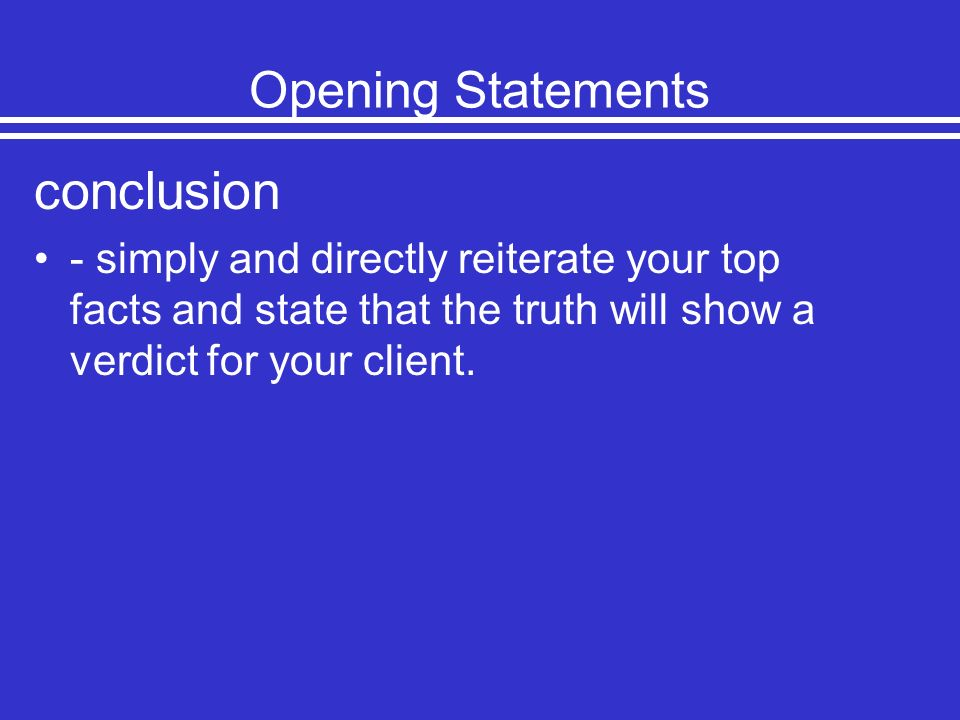 Opening Statements conclusion - simply and directly reiterate your top facts and state that the truth will show a verdict for your client.