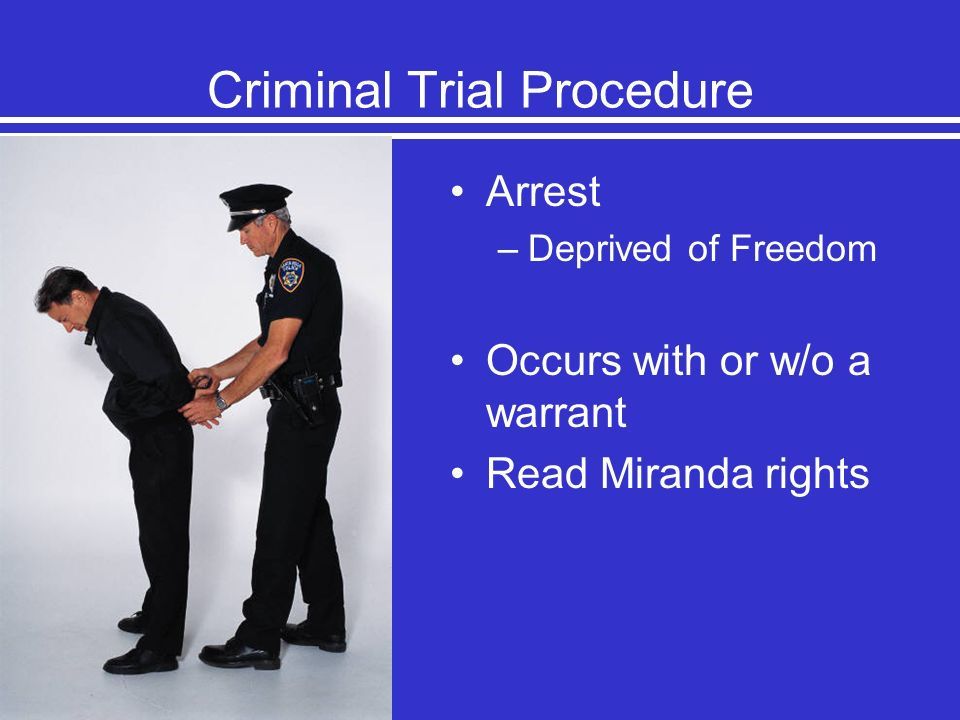 Criminal Trial Procedure Arrest –Deprived of Freedom Occurs with or w/o a warrant Read Miranda rights