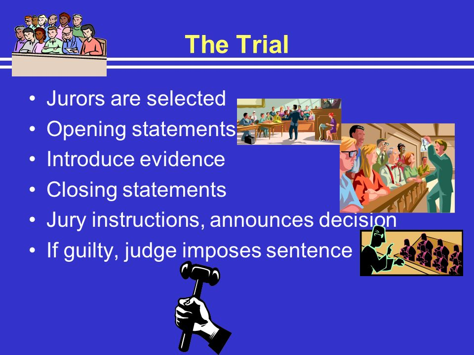 The Trial Jurors are selected Opening statements, Introduce evidence Closing statements Jury instructions, announces decision If guilty, judge imposes