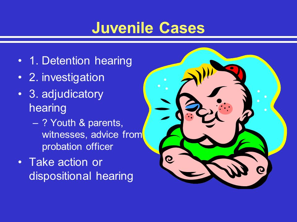 Juvenile Cases 1. Detention hearing 2. investigation 3. adjudicatory hearing –? Youth & parents, witnesses, advice from probation officer Take action