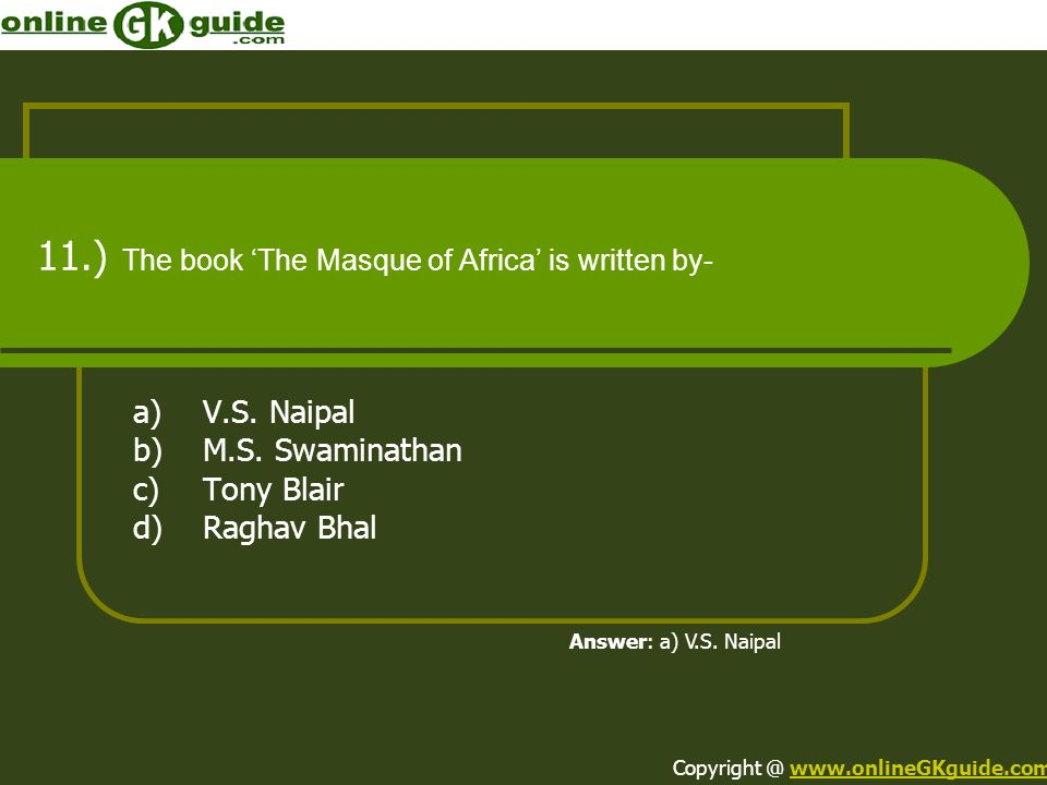 11.) The book The Masque of Africa is written by- a)V.S. Naipal b)M.S. Swaminathan c)Tony Blair d)Raghav Bhal Answer: a) V.S. Naipal Copyright @ www.o