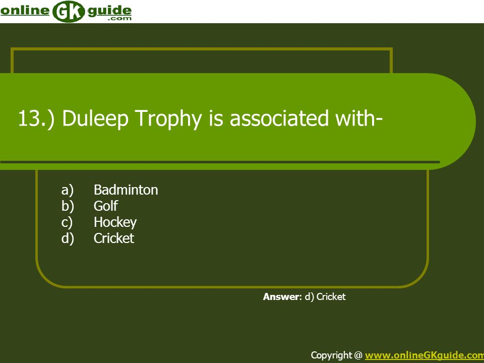 13.) Duleep Trophy is associated with- a)Badminton b)Golf c)Hockey d)Cricket Answer: d) Cricket Copyright @ www.onlineGKguide.comwww.onlineGKguide.com