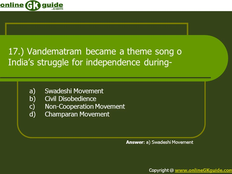 17.) Vandematram became a theme song o Indias struggle for independence during- a)Swadeshi Movement b)Civil Disobedience c)Non-Cooperation Movement d)