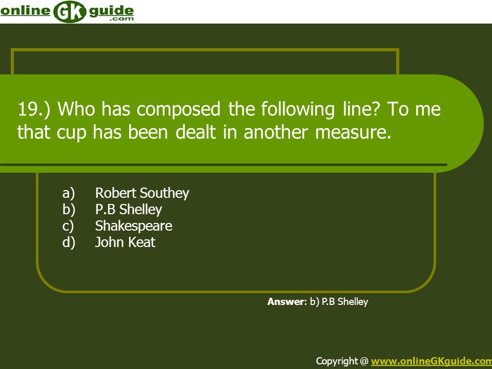 19.) Who has composed the following line? To me that cup has been dealt in another measure. a)Robert Southey b)P.B Shelley c)Shakespeare d)John Keat A