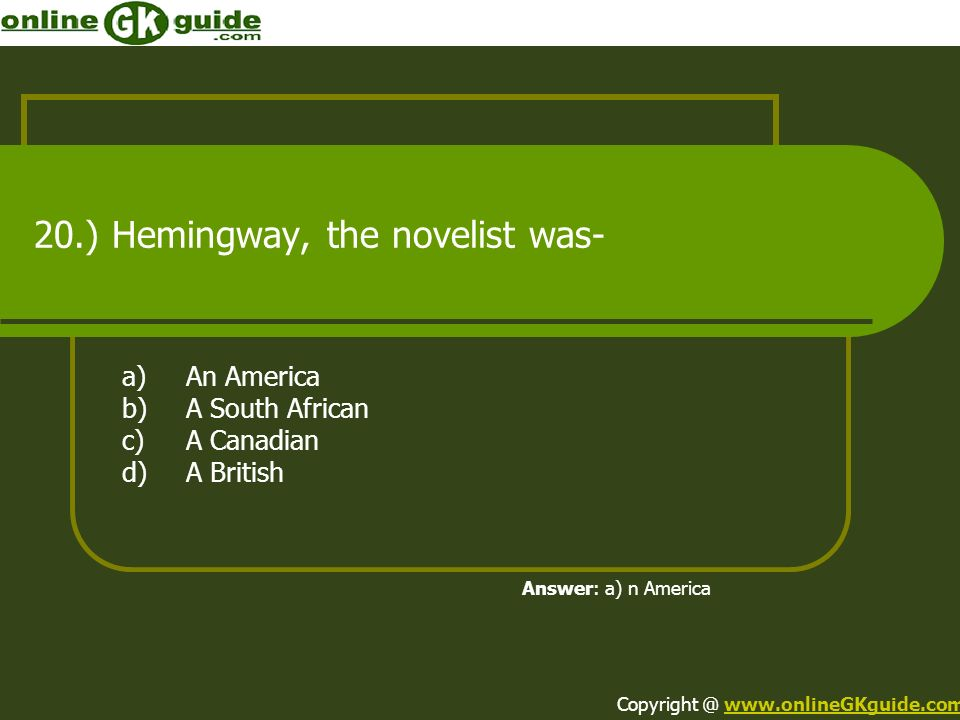 20.) Hemingway, the novelist was- a)An America b)A South African c)A Canadian d)A British Answer: a) n America Copyright @ www.onlineGKguide.comwww.on