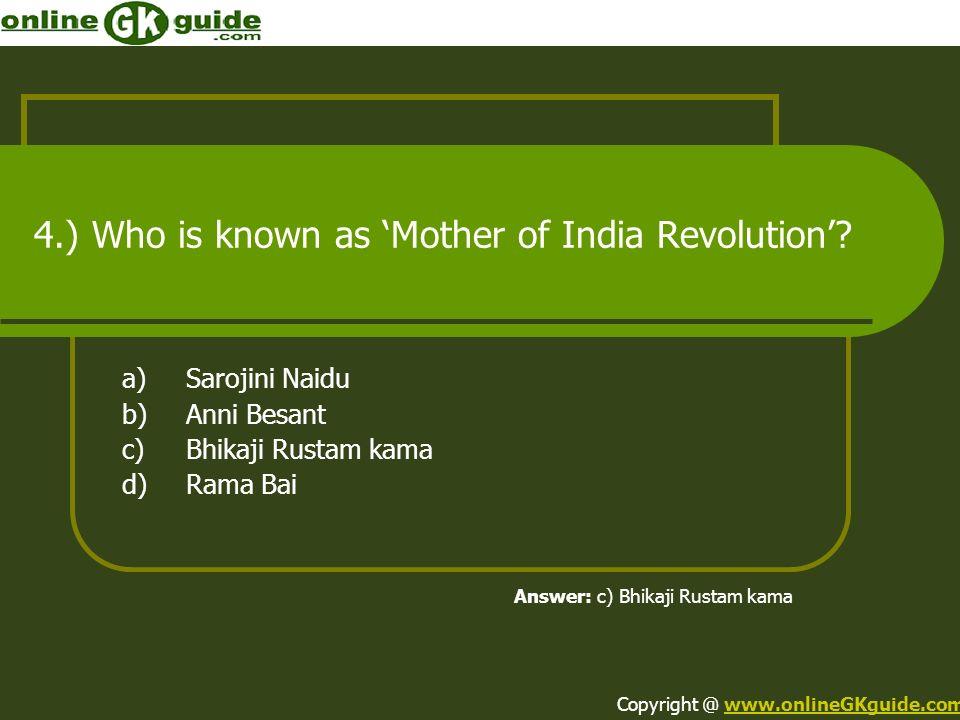4.) Who is known as Mother of India Revolution? a)Sarojini Naidu b)Anni Besant c)Bhikaji Rustam kama d)Rama Bai Answer: c) Bhikaji Rustam kama Copyrig