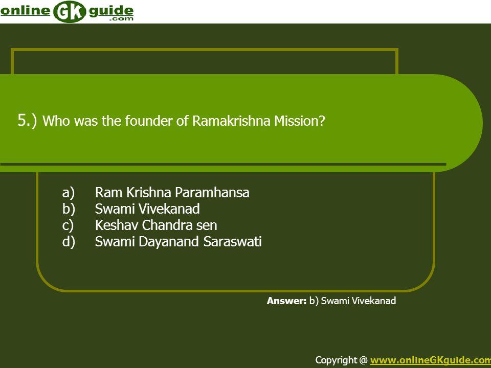 5.) Who was the founder of Ramakrishna Mission? a)Ram Krishna Paramhansa b)Swami Vivekanad c)Keshav Chandra sen d)Swami Dayanand Saraswati Answer: b)