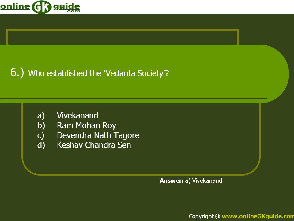 6.) Who established the Vedanta Society? a)Vivekanand b)Ram Mohan Roy c)Devendra Nath Tagore d)Keshav Chandra Sen Answer: a) Vivekanand Copyright @ ww