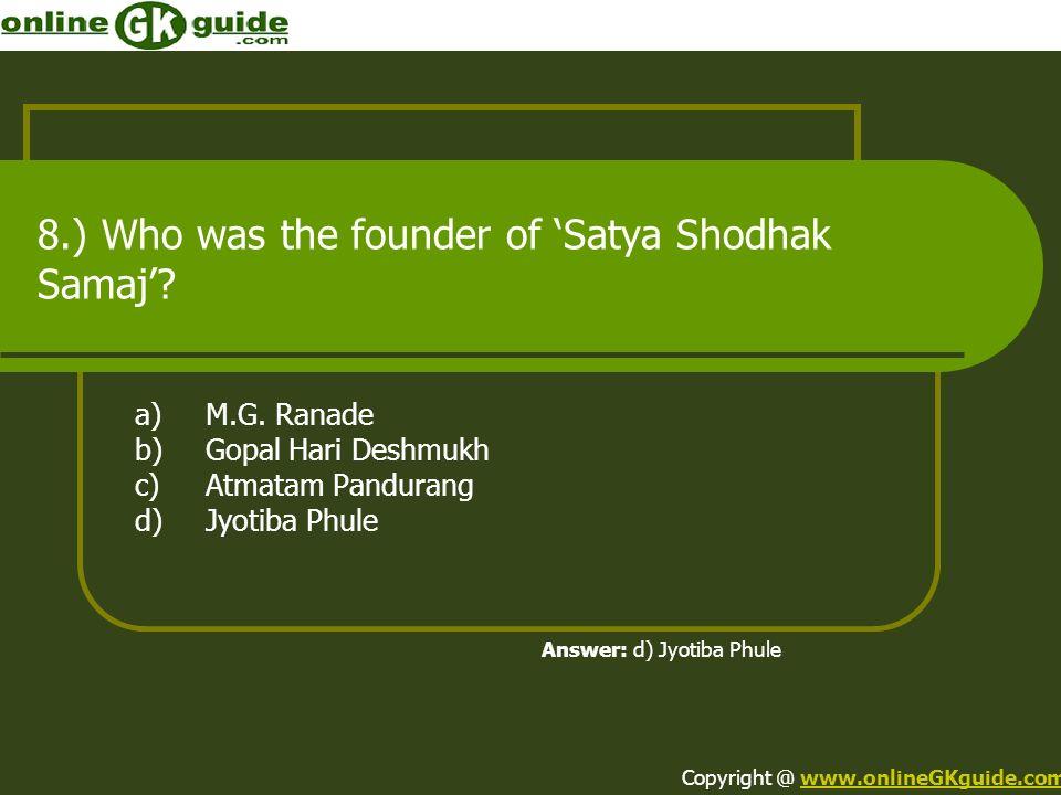 8.) Who was the founder of Satya Shodhak Samaj? a)M.G. Ranade b)Gopal Hari Deshmukh c)Atmatam Pandurang d)Jyotiba Phule Answer: d) Jyotiba Phule Copyr