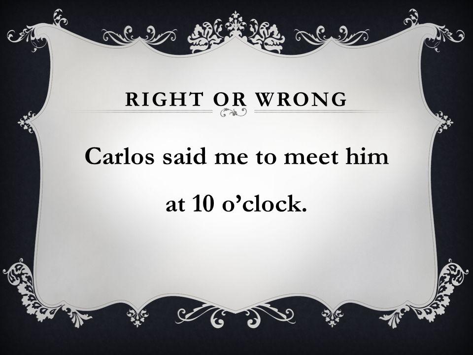 RIGHT OR WRONG Carlos said me to meet him at 10 oclock.
