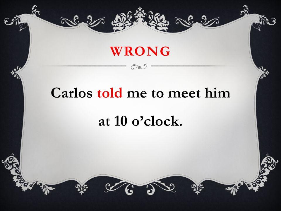 WRONG Carlos told me to meet him at 10 oclock.