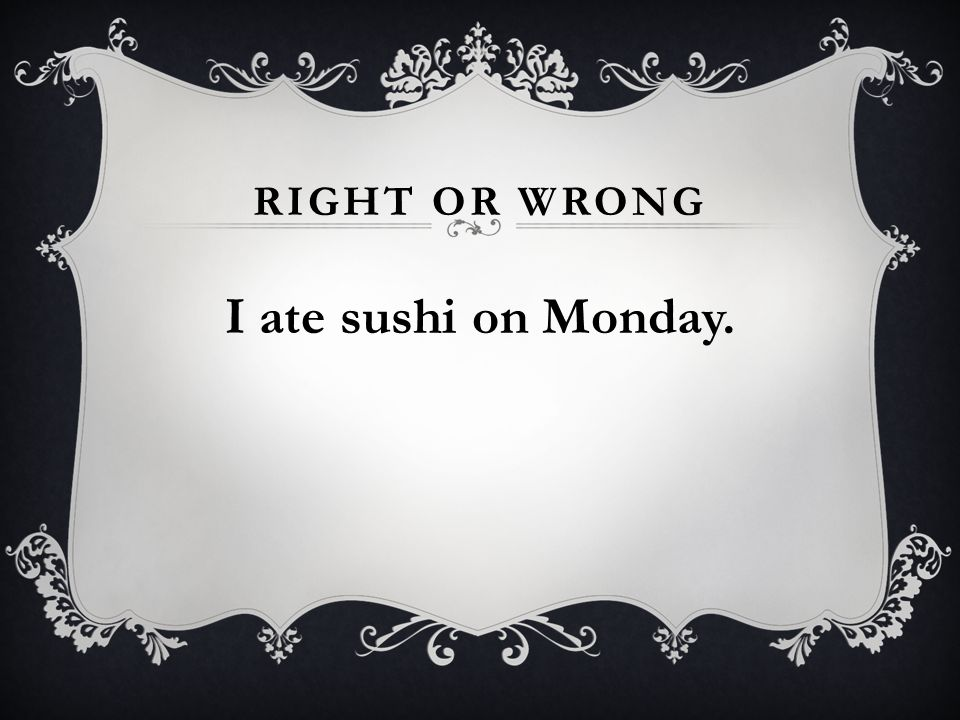 RIGHT OR WRONG I ate sushi on Monday.