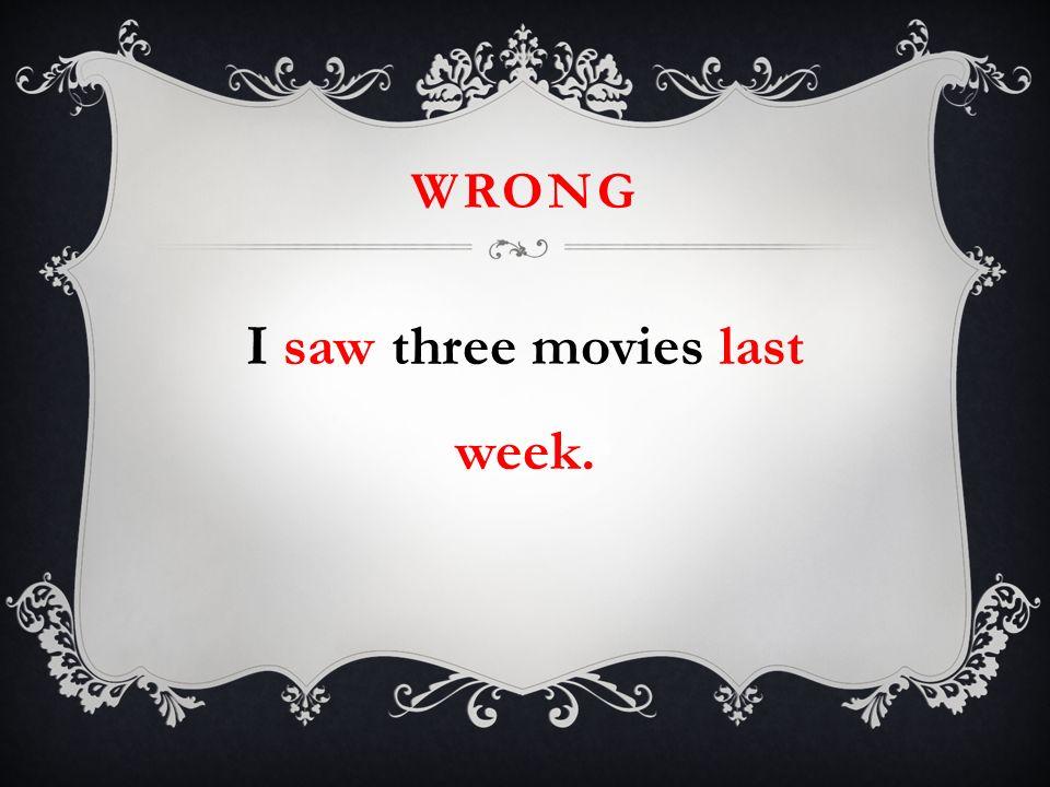 WRONG I saw three movies last week.