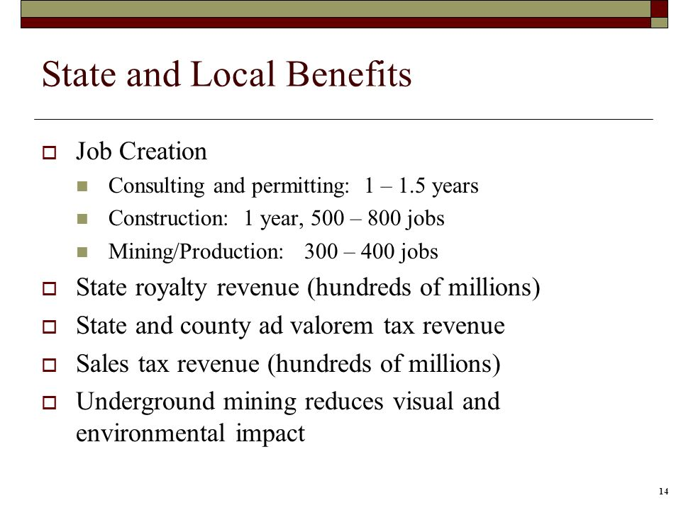 14 State and Local Benefits Job Creation Consulting and permitting: 1 – 1.5 years Construction: 1 year, 500 – 800 jobs Mining/Production: 300 – 400 jo
