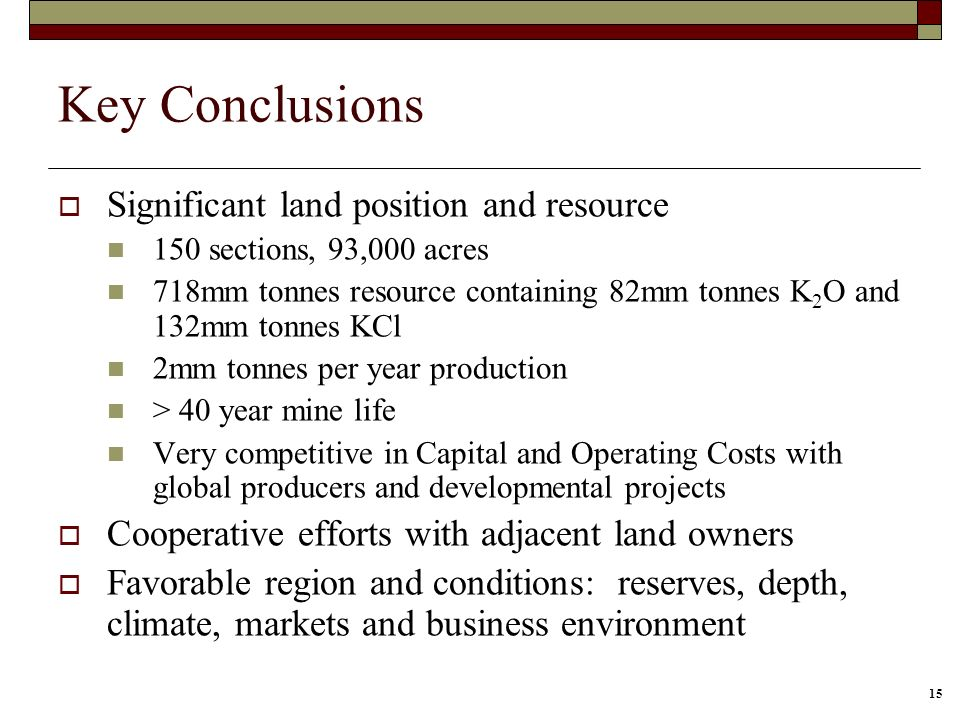 15 Key Conclusions Significant land position and resource 150 sections, 93,000 acres 718mm tonnes resource containing 82mm tonnes K 2 O and 132mm tonnes KCl 2mm tonnes per year production > 40 year mine life Very competitive in Capital and Operating Costs with global producers and developmental projects Cooperative efforts with adjacent land owners Favorable region and conditions: reserves, depth, climate, markets and business environment