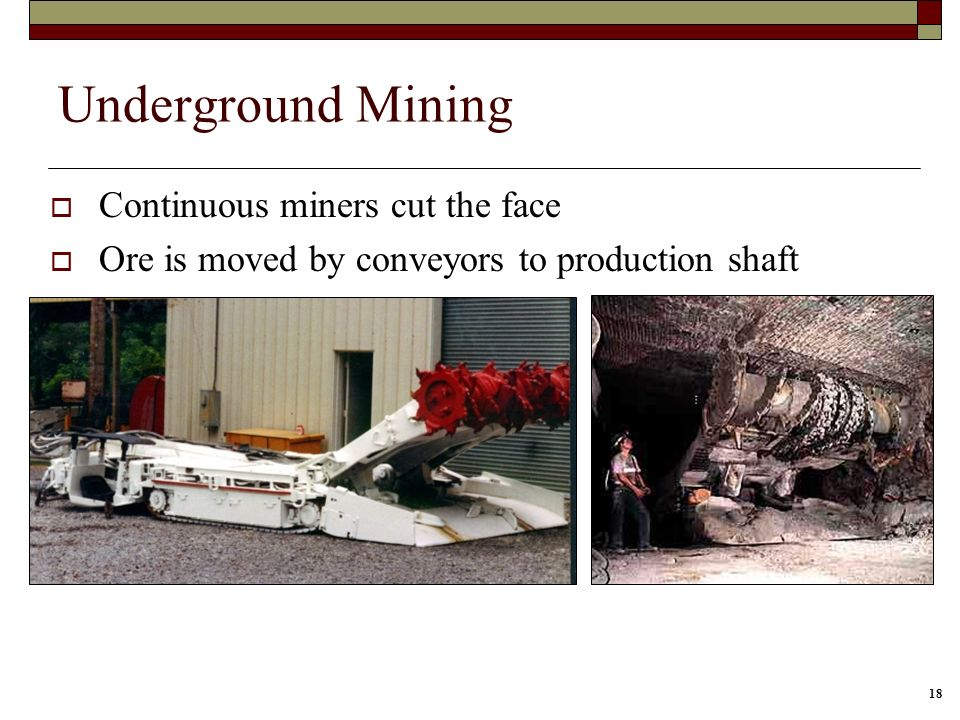 18 Underground Mining Continuous miners cut the face Ore is moved by conveyors to production shaft