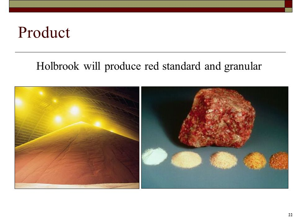 22 Product Holbrook will produce red standard and granular