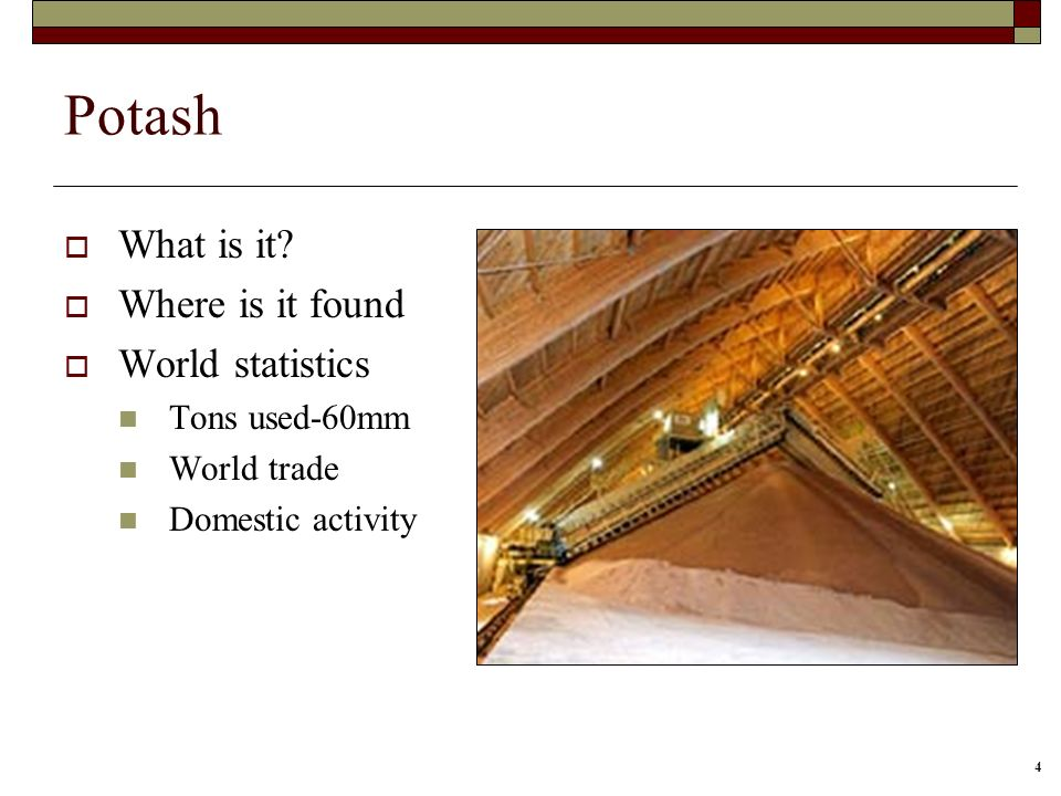 4 Potash What is it? Where is it found World statistics Tons used-60mm World trade Domestic activity