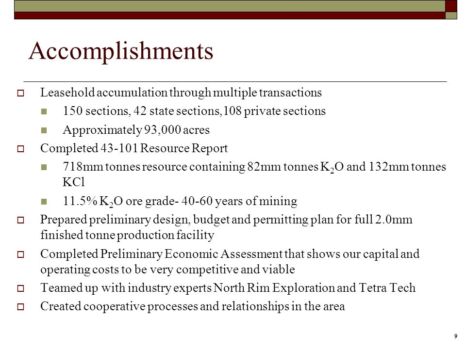 9 Accomplishments Leasehold accumulation through multiple transactions 150 sections, 42 state sections,108 private sections Approximately 93,000 acres Completed 43-101 Resource Report 718mm tonnes resource containing 82mm tonnes K 2 O and 132mm tonnes KCl 11.5% K 2 O ore grade- 40-60 years of mining Prepared preliminary design, budget and permitting plan for full 2.0mm finished tonne production facility Completed Preliminary Economic Assessment that shows our capital and operating costs to be very competitive and viable Teamed up with industry experts North Rim Exploration and Tetra Tech Created cooperative processes and relationships in the area