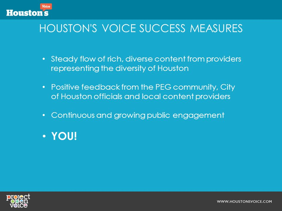 HOUSTON S VOICE SUCCESS MEASURES Steady flow of rich, diverse content from providers representing the diversity of Houston Positive feedback from the PEG community, City of Houston officials and local content providers Continuous and growing public engagement YOU!