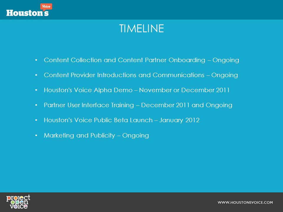 TIMELINE Content Collection and Content Partner Onboarding – Ongoing Content Provider Introductions and Communications – Ongoing Houston s Voice Alpha Demo – November or December 2011 Partner User Interface Training – December 2011 and Ongoing Houstons Voice Public Beta Launch – January 2012 Marketing and Publicity – Ongoing