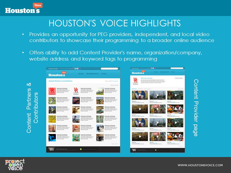 HOUSTON S VOICE HIGHLIGHTS Provides an opportunity for PEG providers, independent, and local video contributors to showcase their programming to a broader online audience Offers ability to add Content Providers name, organization/company, website address and keyword tags to programming Content Partners & Contributors Content Provider page