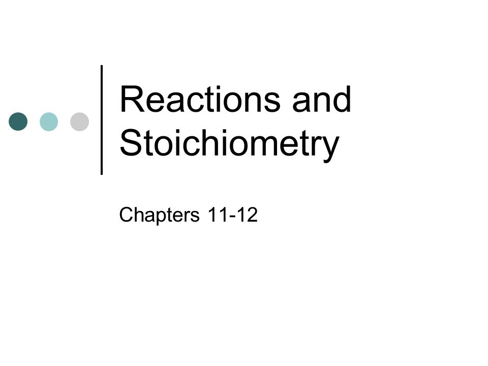 Reactions and Stoichiometry Chapters 11-12