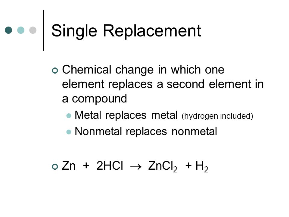 Single Replacement Chemical change in which one element replaces a second element in a compound Metal replaces metal (hydrogen included) Nonmetal repl