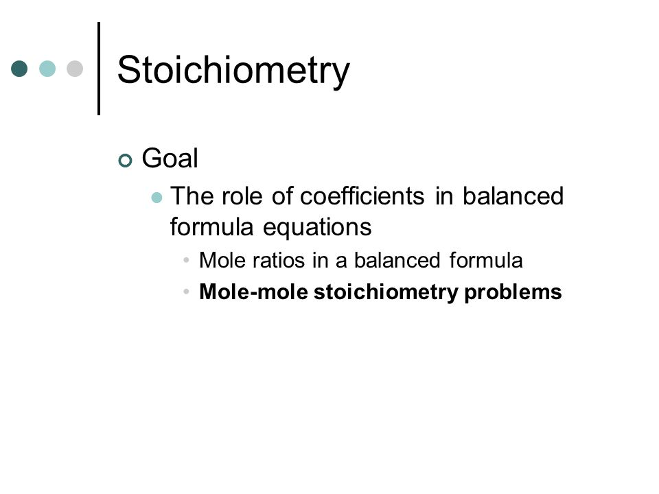 Stoichiometry Goal The role of coefficients in balanced formula equations Mole ratios in a balanced formula Mole-mole stoichiometry problems