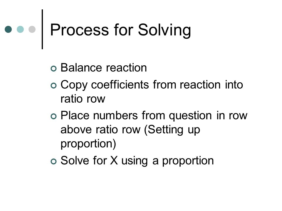 Process for Solving Balance reaction Copy coefficients from reaction into ratio row Place numbers from question in row above ratio row (Setting up pro