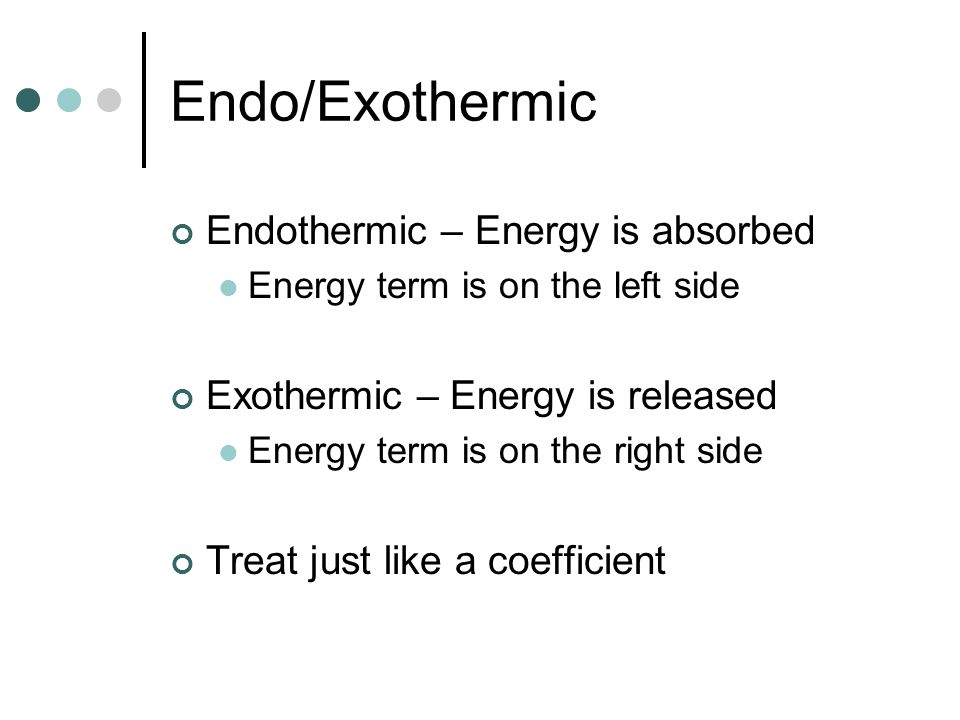 Endo/Exothermic Endothermic – Energy is absorbed Energy term is on the left side Exothermic – Energy is released Energy term is on the right side Trea