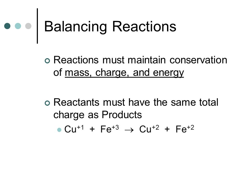 Balancing Reactions Reactions must maintain conservation of mass, charge, and energy Reactants must have the same total charge as Products Cu +1 + Fe
