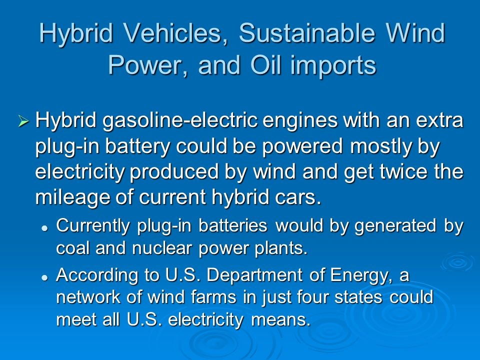 Hybrid Vehicles, Sustainable Wind Power, and Oil imports Hybrid gasoline-electric engines with an extra plug-in battery could be powered mostly by ele