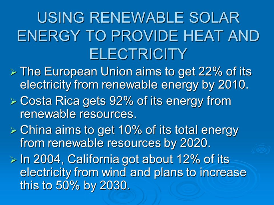 USING RENEWABLE SOLAR ENERGY TO PROVIDE HEAT AND ELECTRICITY The European Union aims to get 22% of its electricity from renewable energy by 2010. The