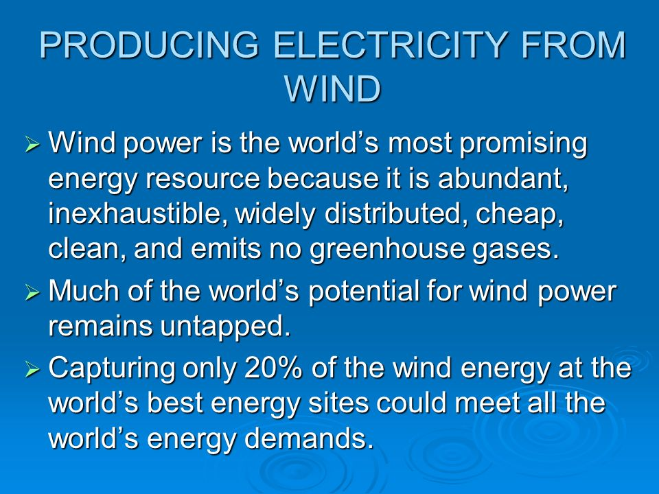 PRODUCING ELECTRICITY FROM WIND Wind power is the worlds most promising energy resource because it is abundant, inexhaustible, widely distributed, che