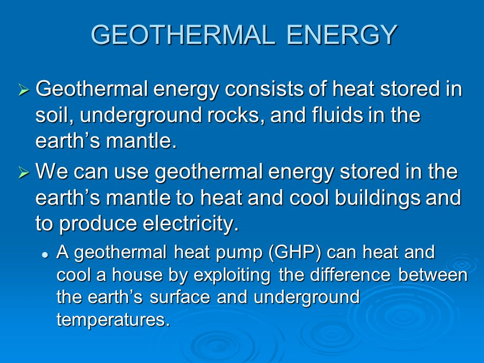 GEOTHERMAL ENERGY Geothermal energy consists of heat stored in soil, underground rocks, and fluids in the earths mantle. Geothermal energy consists of